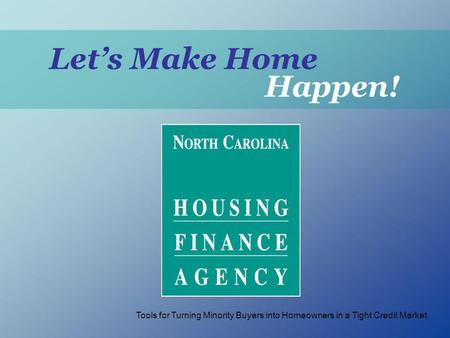 Lets Make Home Happen! Tools for Turning Minority Buyers into Homeowners in a Tight Credit Market.
