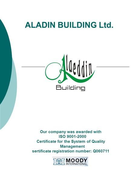 ALADIN BUILDING Ltd. Our company was awarded with ISO 9001-2000 Certificate for the System of Quality Management sertificate registration number: Q060711.