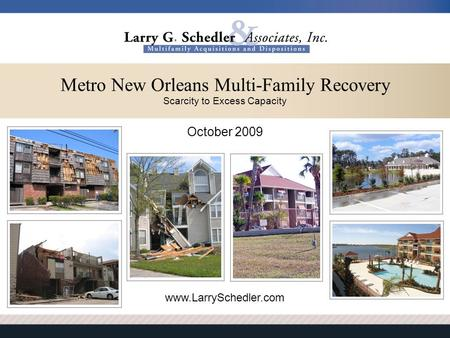 October 2009 www.LarrySchedler.com Metro New Orleans Multi-Family Recovery Scarcity to Excess Capacity.