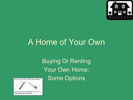 A Home of Your Own Buying Or Renting Your Own Home: Some Options.