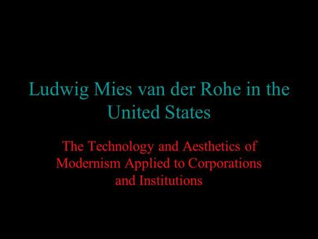 Ludwig Mies van der Rohe in the United States The Technology and Aesthetics of Modernism Applied to Corporations and Institutions.