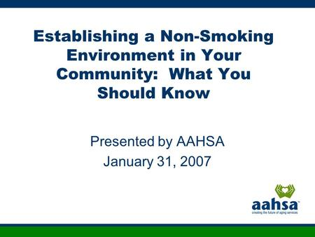 Establishing a Non-Smoking Environment in Your Community: What You Should Know Presented by AAHSA January 31, 2007.