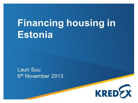 Lauri Suu 6 th November 2013 Financing housing in Estonia.