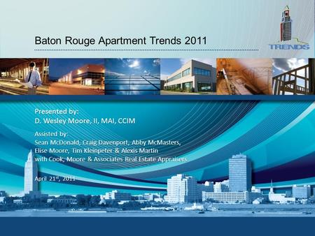 Baton Rouge Apartment Trends 2011 Presented by: D. Wesley Moore, II, MAI, CCIM April 21 st, 2011 Assisted by: Sean McDonald, Craig Davenport, Abby McMasters,