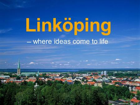 Linköping where ideas come to life –. Linköping in brief One of Swedens fastest growing cities with almost 150 000 inhabitants. High technology of world.