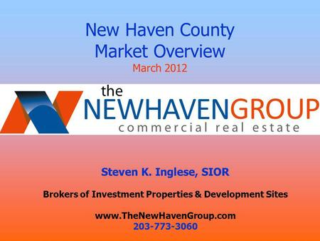 New Haven County Market Overview March 2012 Presented by: Steven K. Inglese, SIOR Brokers of Investment Properties & Development Sites www.TheNewHavenGroup.com.