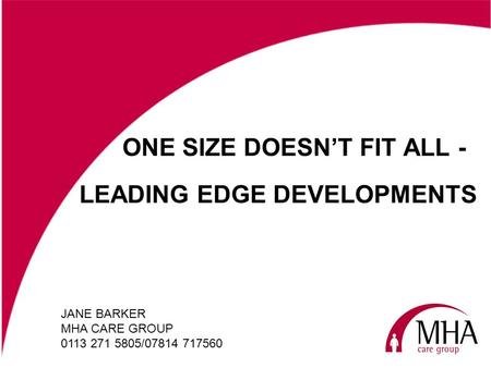 ONE SIZE DOESNT FIT ALL - JANE BARKER MHA CARE GROUP 0113 271 5805/07814 717560 LEADING EDGE DEVELOPMENTS.