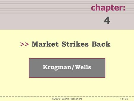 1 of 35 SUMMARY chapter: 4 >> Krugman/Wells ©2009 Worth Publishers Market Strikes Back.