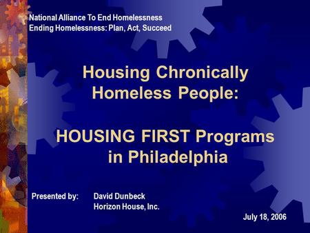 Housing Chronically Homeless People: HOUSING FIRST Programs in Philadelphia Presented by:David Dunbeck Horizon House, Inc. July 18, 2006 National Alliance.