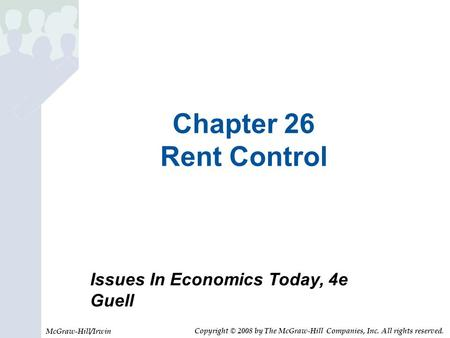 Chapter 26 Rent Control Issues In Economics Today, 4e Guell McGraw-Hill/Irwin Copyright © 2008 by The McGraw-Hill Companies, Inc. All rights reserved.