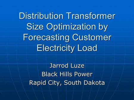 Distribution Transformer Size Optimization by Forecasting Customer Electricity Load Jarrod Luze Black Hills Power Rapid City, South Dakota.