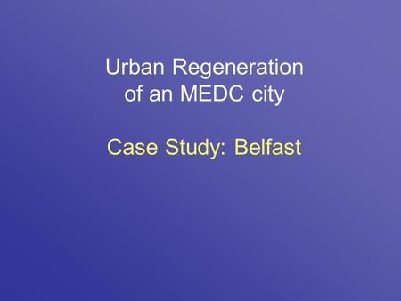 Urban Regeneration of an MEDC city Case Study: Belfast.