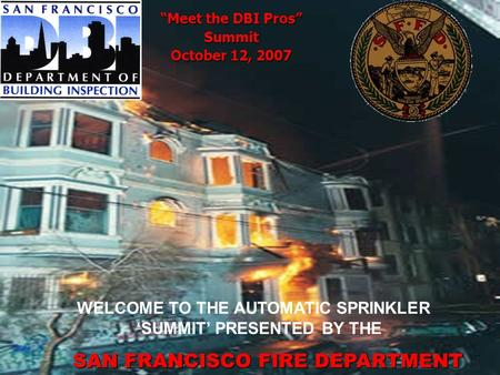 Meet the DBI Pros Summit October 12, 2007 WELCOME TO THE AUTOMATIC SPRINKLER SUMMIT PRESENTED BY THE SAN FRANCISCO FIRE DEPARTMENT.