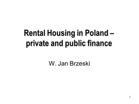1 Rental Housing in Poland – private and public finance W. Jan Brzeski.