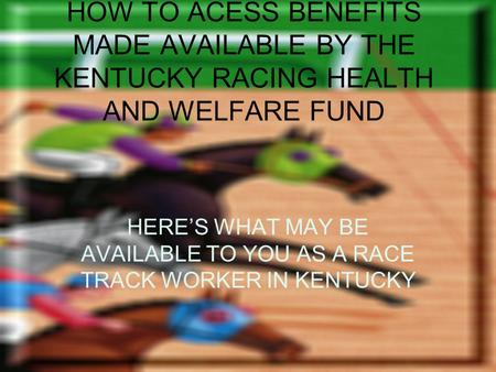 HOW TO ACESS BENEFITS MADE AVAILABLE BY THE KENTUCKY RACING HEALTH AND WELFARE FUND HERES WHAT MAY BE AVAILABLE TO YOU AS A RACE TRACK WORKER IN KENTUCKY.