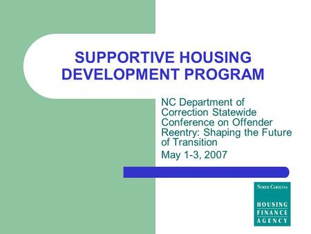SUPPORTIVE HOUSING DEVELOPMENT PROGRAM NC Department of Correction Statewide Conference on Offender Reentry: Shaping the Future of Transition May 1-3,