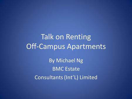Talk on Renting Off-Campus Apartments By Michael Ng BMC Estate Consultants (IntL) Limited.