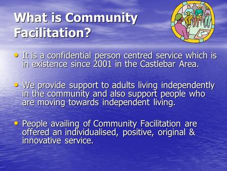 What is Community Facilitation? It is a confidential person centred service which is in existence since 2001 in the Castlebar Area. It is a confidential.