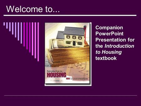 Welcome to... Companion PowerPoint Presentation for the Introduction to Housing textbook.