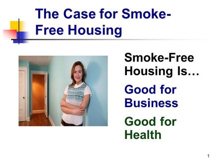 1 The Case for Smoke- Free Housing Smoke-Free Housing Is… Good for Business Good for Health.