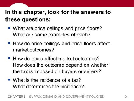 0 CHAPTER 6 SUPPLY, DEMAND, AND GOVERNMENT POLICIES In this chapter, look for the answers to these questions: What are price ceilings and price floors?