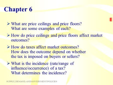SUPPLY, DEMAND, AND GOVERNMENT POLICIES Chapter 6 What are price ceilings and price floors? What are some examples of each? How do price ceilings and price.