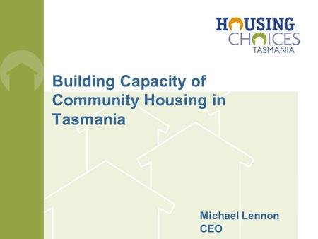 Building Capacity of Community Housing in Tasmania Michael Lennon CEO.