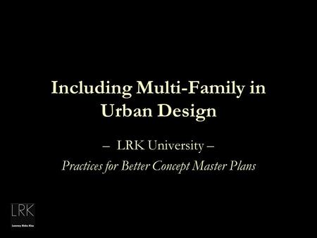 Including Multi-Family in Urban Design – LRK University – Practices for Better Concept Master Plans.