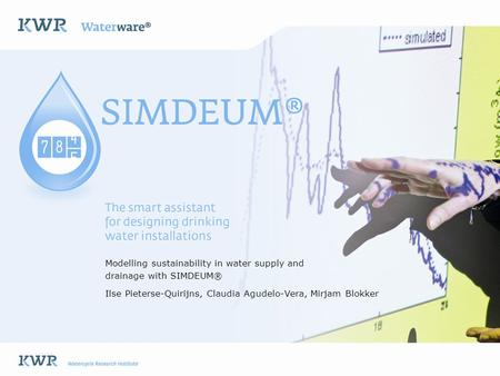 Modelling sustainability in water supply and drainage with SIMDEUM® Ilse Pieterse-Quirijns, Claudia Agudelo-Vera, Mirjam Blokker.