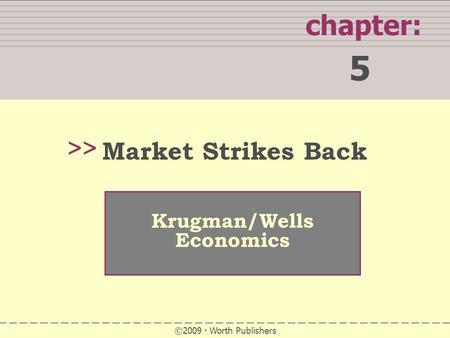 WHAT YOU WILL LEARN IN THIS CHAPTER chapter: 5 >> Krugman/Wells Economics ©2009 Worth Publishers Market Strikes Back.
