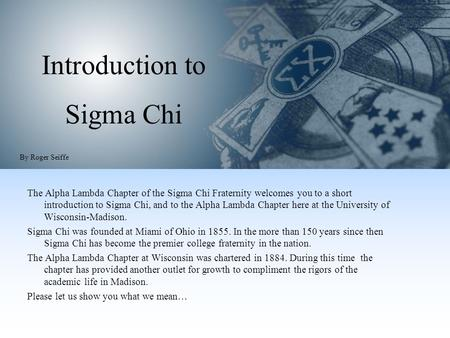 Introduction to Sigma Chi The Alpha Lambda Chapter of the Sigma Chi Fraternity welcomes you to a short introduction to Sigma Chi, and to the Alpha Lambda.