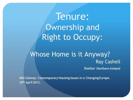 Tenure: Ownership and Right to Occupy: Whose Home is it Anyway? Ray Cashell Shelter Northern Ireland NUI Galway: Contemporary Housing Issues in a Changing.