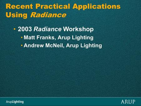 Recent Practical Applications Using Radiance 2003 Radiance Workshop Matt Franks, Arup Lighting Andrew McNeil, Arup Lighting.