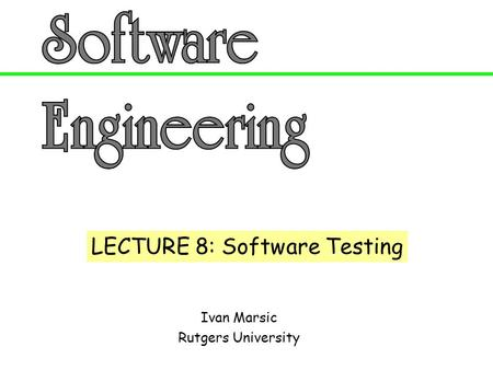 Ivan Marsic Rutgers University LECTURE 8: Software Testing.