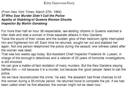 (From New York Times, March 27th, 1964) 37 Who Saw Murder Didnt Call the Police Apathy at Stabbing of Queens Woman Shocks Inspector By Martin Gansberg.