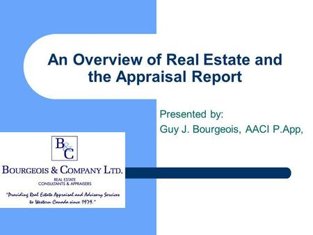 An Overview of Real Estate and the Appraisal Report Presented by: Guy J. Bourgeois, AACI P.App,