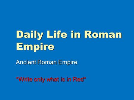 Daily Life in Roman Empire Ancient Roman Empire *Write only what is in Red*