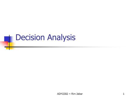 ADM2302 ~ Rim Jaber1 Decision Analysis. ADM2302 ~ Rim Jaber2 Introduction LP models were all formulated under the assumption that certainty existed. Several.