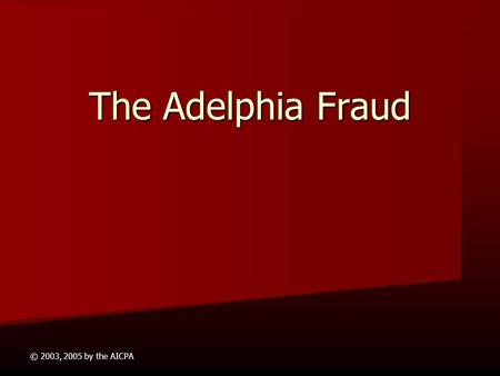 © 2003, 2005 by the AICPA The Adelphia Fraud This presentation is intended for use in higher education for instructional purposes only, and is not for.