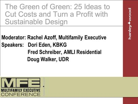 The Green of Green: 25 Ideas to Cut Costs and Turn a Profit with Sustainable Design Moderator: Rachel Azoff, Multifamily Executive Speakers: Dori Eden,