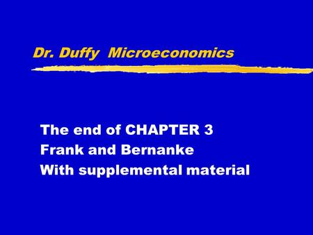 Dr. Duffy Microeconomics The end of CHAPTER 3 Frank and Bernanke With supplemental material.