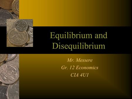 Equilibrium and Disequilibrium Mr. Messere Gr. 12 Economics CIA 4U1.