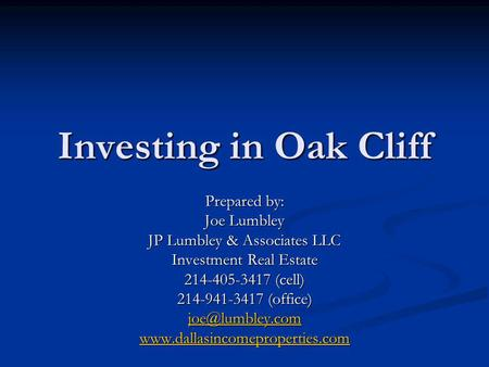 Investing in Oak Cliff Prepared by: Joe Lumbley JP Lumbley & Associates LLC Investment Real Estate 214-405-3417 (cell) 214-941-3417 (office)