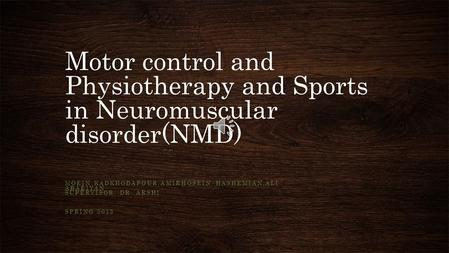 Motor control and Physiotherapy and Sports in Neuromuscular disorder(NMD) MOEIN KADKHODAPOUR,AMIRHOSEIN HASHEMIAN,ALI ABAEIYAN SUPERVISOR: DR. ARSHI SPRING.