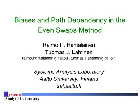 S ystems Analysis Laboratory Helsinki University of Technology Biases and Path Dependency in the Even Swaps Method Raimo P. Hämäläinen Tuomas J. Lahtinen.