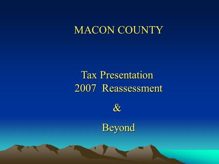 Tax Presentation 2007 Reassessment Tax Presentation 2007 Reassessment & Beyond Beyond MACON COUNTY.