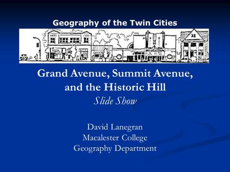 Grand Avenue, Summit Avenue, and the Historic Hill Slide Show David Lanegran Macalester College Geography Department Geography of the Twin Cities.
