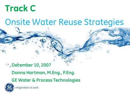 Track C December 10, 2007 Donna Hartman, M.Eng., P.Eng. GE Water & Process Technologies Onsite Water Reuse Strategies.