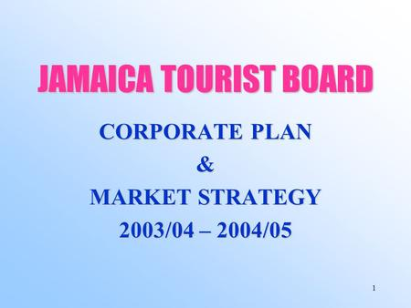 1 JAMAICA TOURIST BOARD CORPORATE PLAN & MARKET STRATEGY 2003/04 – 2004/05.