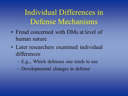 Individual Differences in Defense Mechanisms Freud concerned with DMs at level of human nature Later researchers examined individual differences –E.g.,.